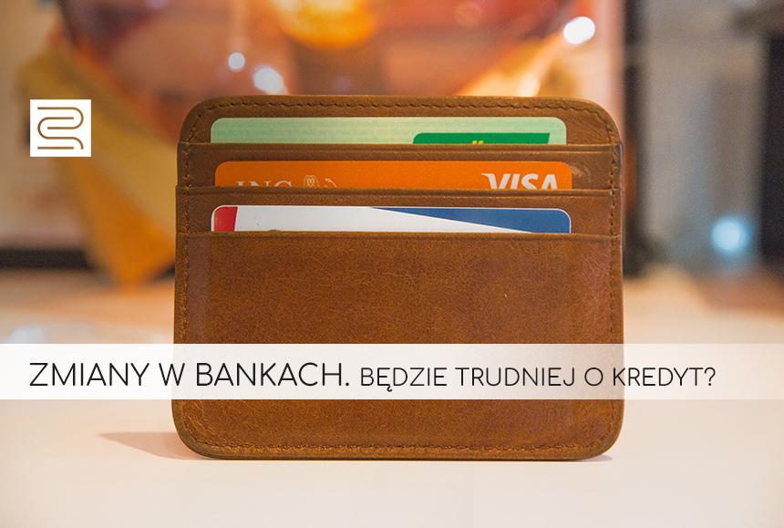 ZMIANY W BANKACH. BĘDZIE TRUDNIEJ O KREDYT?